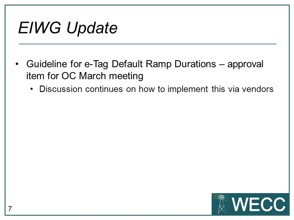 7 Guideline for e-Tag Default Ramp Durations – approval item for OC March meeting Discussion continues on how to implement this via vendors EIWG Update