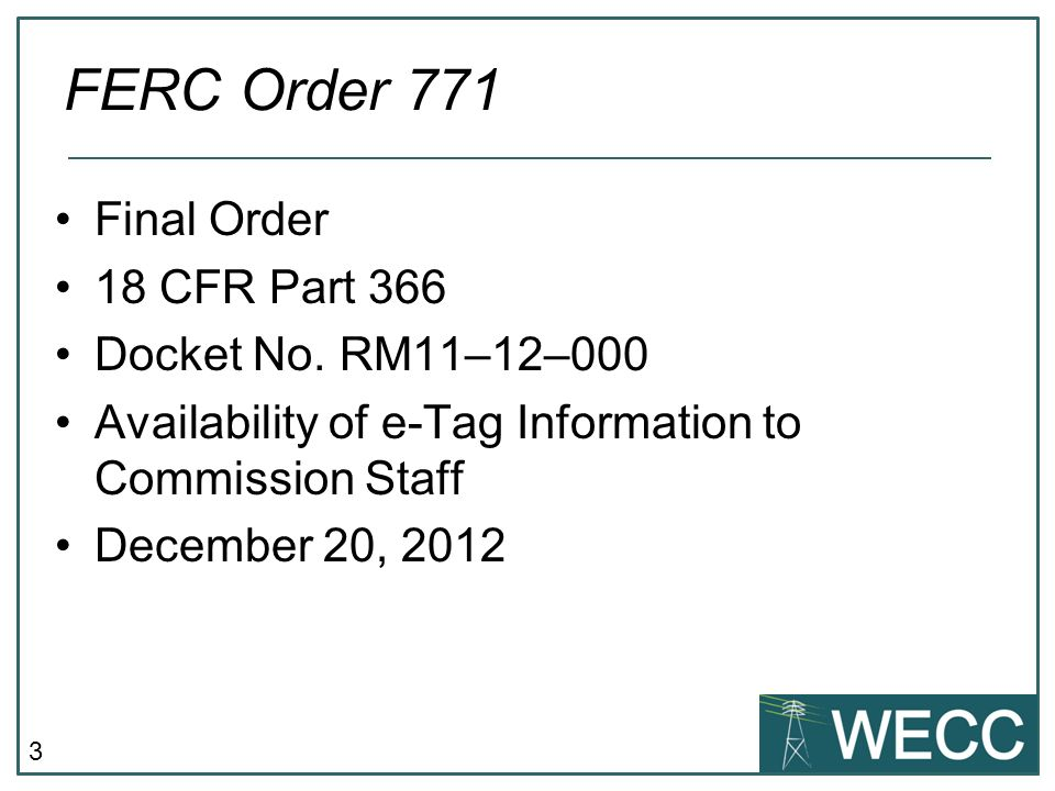 3 Final Order 18 CFR Part 366 Docket No. RM11–12–000 Availability of e-Tag Information to Commission Staff December 20, 2012 FERC Order 771