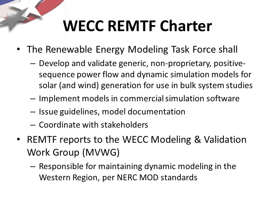 WECC REMTF Charter The Renewable Energy Modeling Task Force shall – Develop and validate generic, non-proprietary, positive- sequence power flow and d