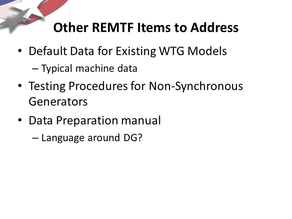 Other REMTF Items to Address Default Data for Existing WTG Models – Typical machine data Testing Procedures for Non-Synchronous Generators Data Prepar