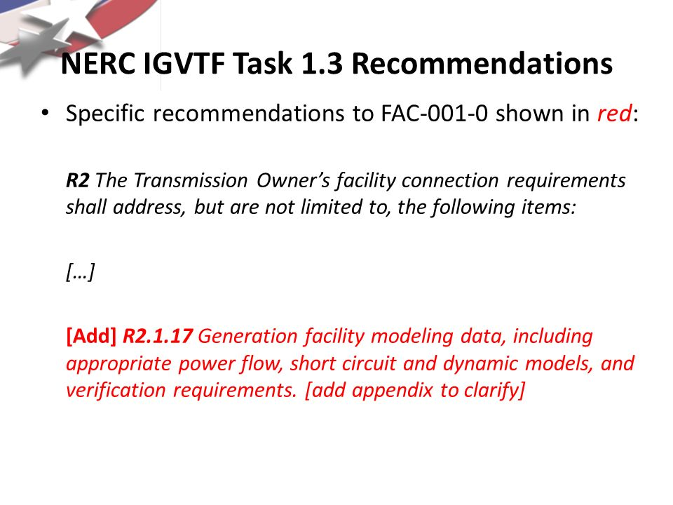 NERC IGVTF Task 1.3 Recommendations Specific recommendations to FAC-001-0 shown in red: R2 The Transmission Owners facility connection requirements sh