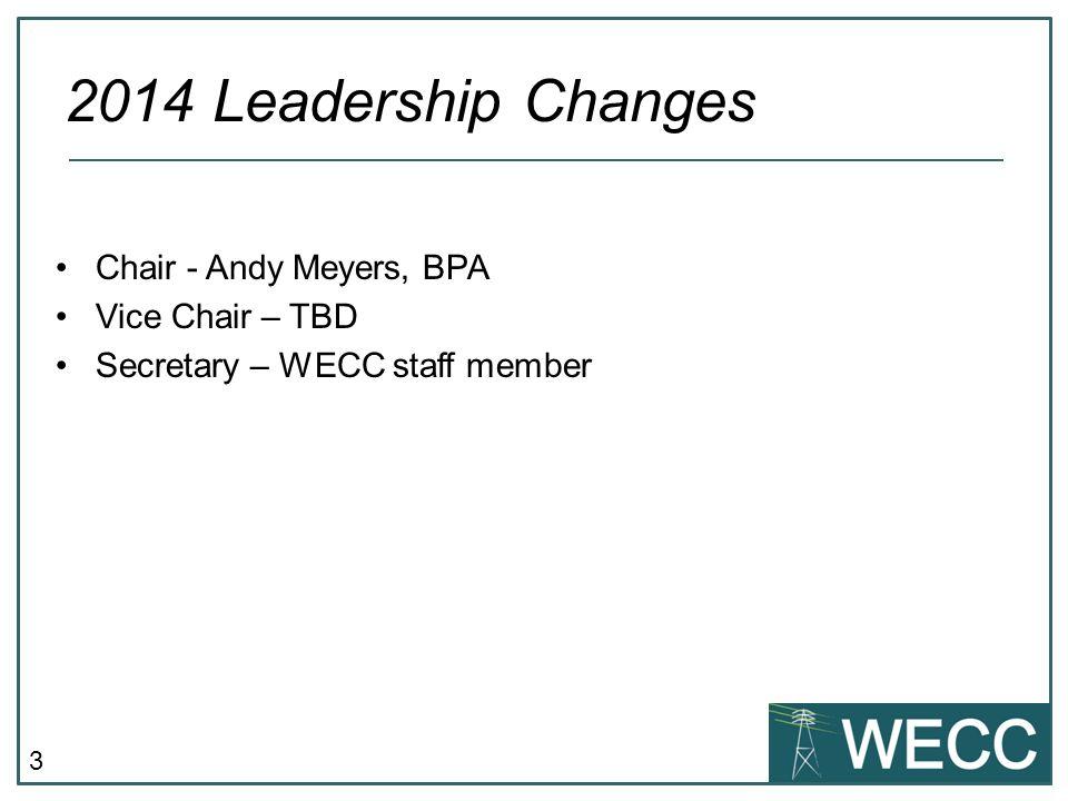 3 Chair - Andy Meyers, BPA Vice Chair – TBD Secretary – WECC staff member 2014 Leadership Changes