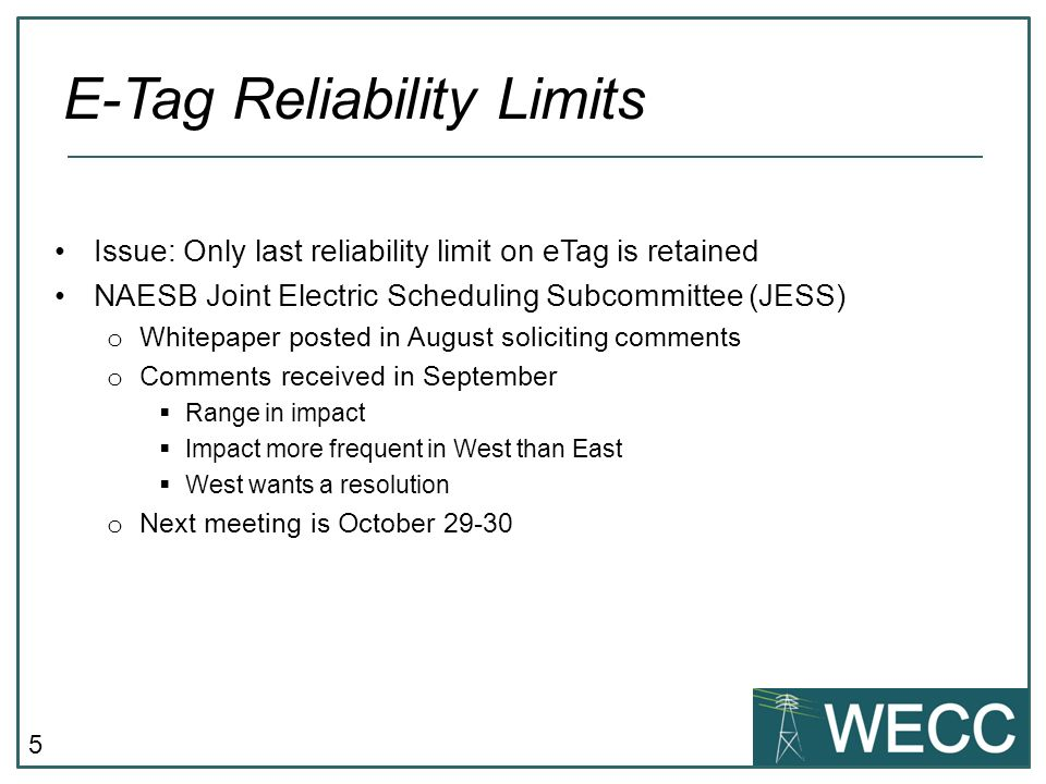 5 Issue: Only last reliability limit on eTag is retained NAESB Joint Electric Scheduling Subcommittee (JESS) o Whitepaper posted in August soliciting comments o Comments received in September Range in impact Impact more frequent in West than East West wants a resolution o Next meeting is October E-Tag Reliability Limits
