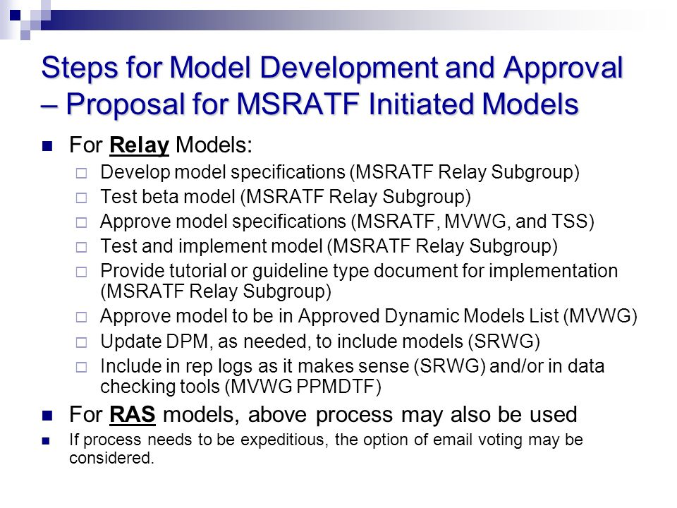 Steps for Model Development and Approval – Proposal for MSRATF Initiated Models For Relay Models: Develop model specifications (MSRATF Relay Subgroup) Test beta model (MSRATF Relay Subgroup) Approve model specifications (MSRATF, MVWG, and TSS) Test and implement model (MSRATF Relay Subgroup) Provide tutorial or guideline type document for implementation (MSRATF Relay Subgroup) Approve model to be in Approved Dynamic Models List (MVWG) Update DPM, as needed, to include models (SRWG) Include in rep logs as it makes sense (SRWG) and/or in data checking tools (MVWG PPMDTF) For RAS models, above process may also be used If process needs to be expeditious, the option of  voting may be considered.