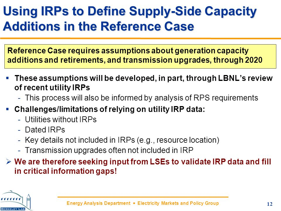 Energy Analysis Department Electricity Markets and Policy Group Using IRPs to Define Supply-Side Capacity Additions in the Reference Case These assump