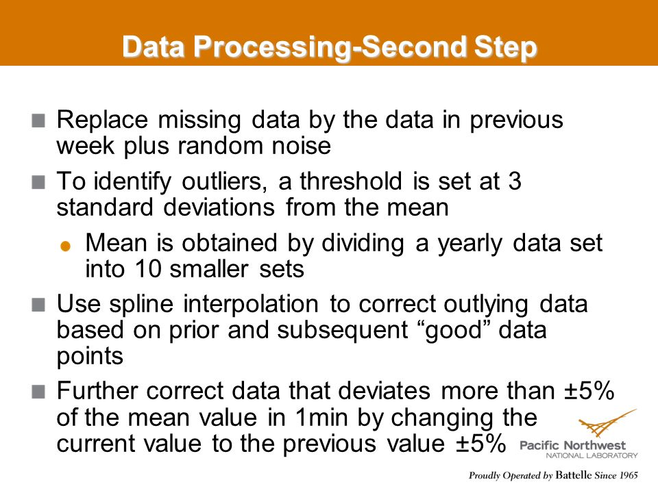 Data Processing-Second Step Replace missing data by the data in previous week plus random noise To identify outliers, a threshold is set at 3 standard deviations from the mean Mean is obtained by dividing a yearly data set into 10 smaller sets Use spline interpolation to correct outlying data based on prior and subsequent good data points Further correct data that deviates more than ±5% of the mean value in 1min by changing the current value to the previous value ±5%