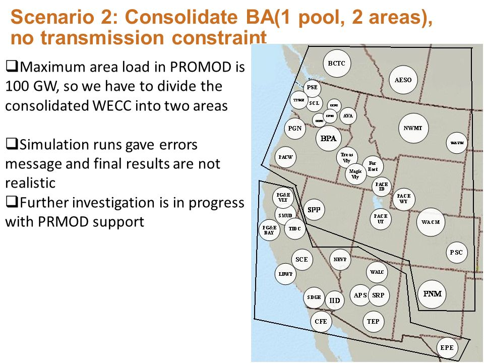Scenario 2: Consolidate BA(1 pool, 2 areas), no transmission constraint Maximum area load in PROMOD is 100 GW, so we have to divide the consolidated WECC into two areas Simulation runs gave errors message and final results are not realistic Further investigation is in progress with PRMOD support