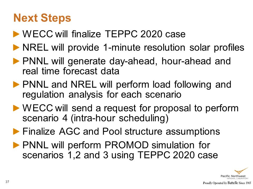 Next Steps 37 WECC will finalize TEPPC 2020 case NREL will provide 1-minute resolution solar profiles PNNL will generate day-ahead, hour-ahead and real time forecast data PNNL and NREL will perform load following and regulation analysis for each scenario WECC will send a request for proposal to perform scenario 4 (intra-hour scheduling) Finalize AGC and Pool structure assumptions PNNL will perform PROMOD simulation for scenarios 1,2 and 3 using TEPPC 2020 case