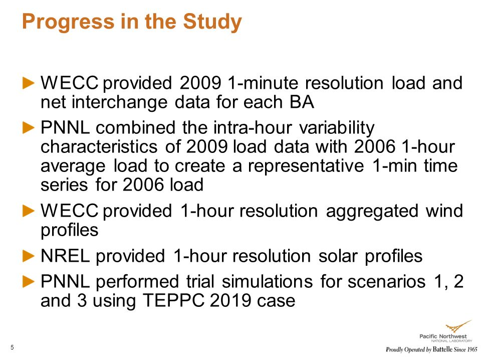 Progress in the Study 5 WECC provided minute resolution load and net interchange data for each BA PNNL combined the intra-hour variability characteristics of 2009 load data with hour average load to create a representative 1-min time series for 2006 load WECC provided 1-hour resolution aggregated wind profiles NREL provided 1-hour resolution solar profiles PNNL performed trial simulations for scenarios 1, 2 and 3 using TEPPC 2019 case