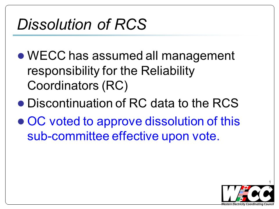 12 Dissolution of RCS WECC has assumed all management responsibility for the Reliability Coordinators (RC) Discontinuation of RC data to the RCS OC voted to approve dissolution of this sub-committee effective upon vote.