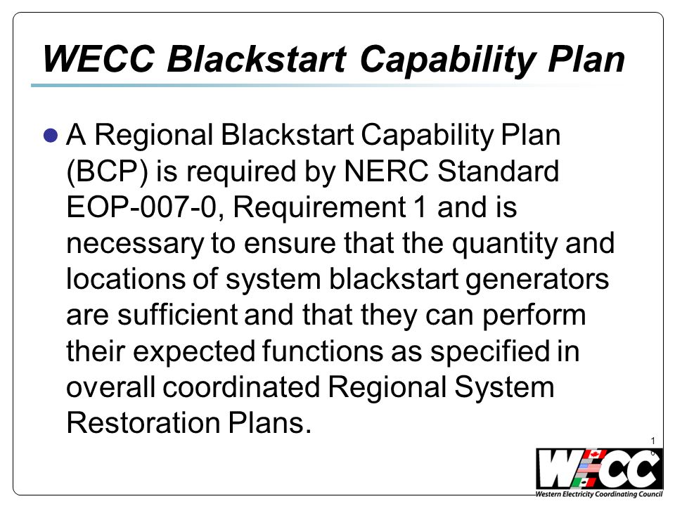 16 WECC Blackstart Capability Plan A Regional Blackstart Capability Plan (BCP) is required by NERC Standard EOP-007-0, Requirement 1 and is necessary to ensure that the quantity and locations of system blackstart generators are sufficient and that they can perform their expected functions as specified in overall coordinated Regional System Restoration Plans.