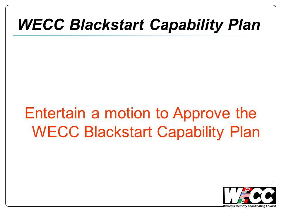 18 WECC Blackstart Capability Plan Entertain a motion to Approve the WECC Blackstart Capability Plan