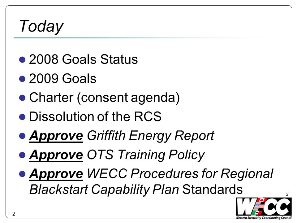 2 Today 2008 Goals Status 2009 Goals Charter (consent agenda) Dissolution of the RCS Approve Griffith Energy Report Approve OTS Training Policy Approve WECC Procedures for Regional Blackstart Capability Plan Standards 2