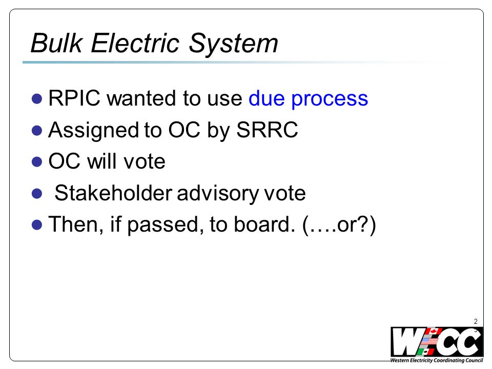 25 Bulk Electric System RPIC wanted to use due process Assigned to OC by SRRC OC will vote Stakeholder advisory vote Then, if passed, to board.