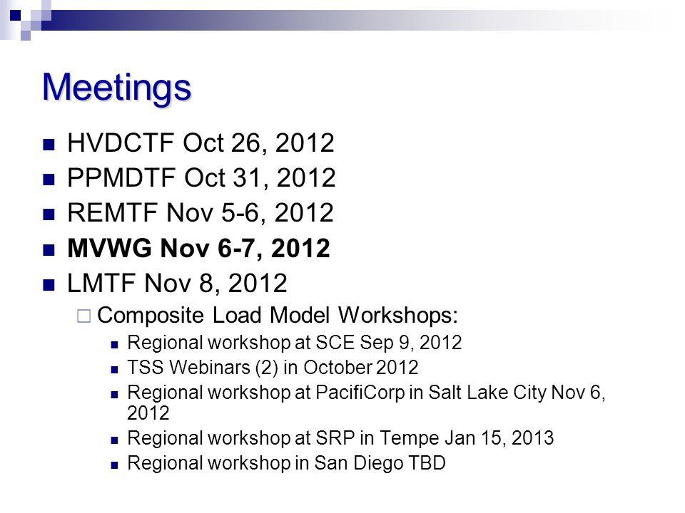 Meetings HVDCTF Oct 26, 2012 PPMDTF Oct 31, 2012 REMTF Nov 5-6, 2012 MVWG Nov 6-7, 2012 LMTF Nov 8, 2012 Composite Load Model Workshops: Regional workshop at SCE Sep 9, 2012 TSS Webinars (2) in October 2012 Regional workshop at PacifiCorp in Salt Lake City Nov 6, 2012 Regional workshop at SRP in Tempe Jan 15, 2013 Regional workshop in San Diego TBD