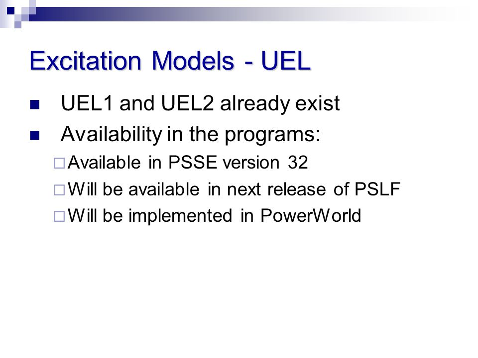 Excitation Models - UEL UEL1 and UEL2 already exist Availability in the programs: Available in PSSE version 32 Will be available in next release of PS
