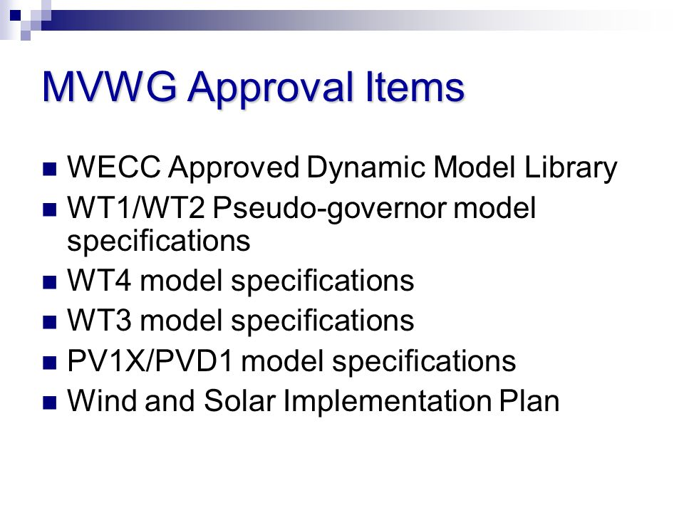 MVWG Approval Items WECC Approved Dynamic Model Library WT1/WT2 Pseudo-governor model specifications WT4 model specifications WT3 model specifications