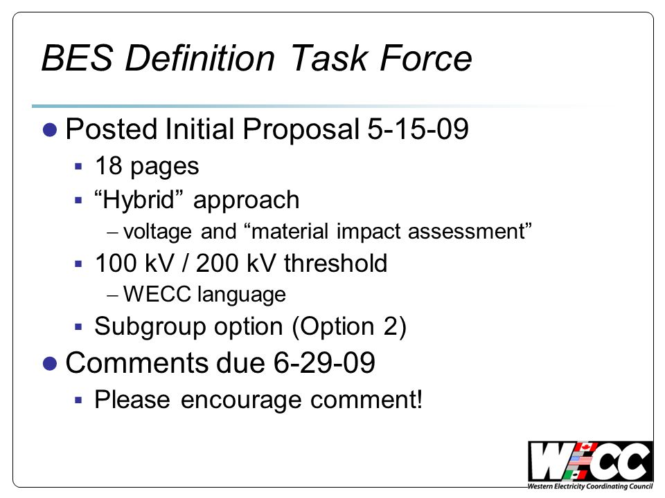 BES Definition Task Force Posted Initial Proposal 5-15-09 18 pages Hybrid approach voltage and material impact assessment 100 kV / 200 kV threshold WECC language Subgroup option (Option 2) Comments due 6-29-09 Please encourage comment!
