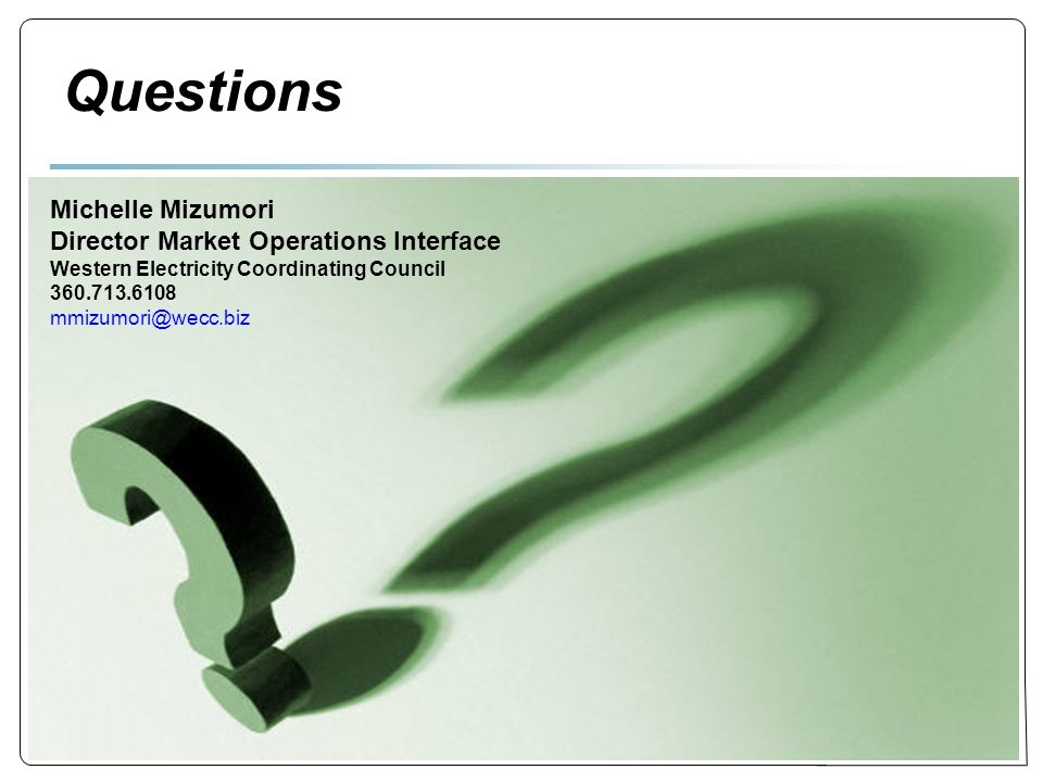 Questions Michelle Mizumori Director Market Operations Interface Western Electricity Coordinating Council 360.713.6108 mmizumori@wecc.biz