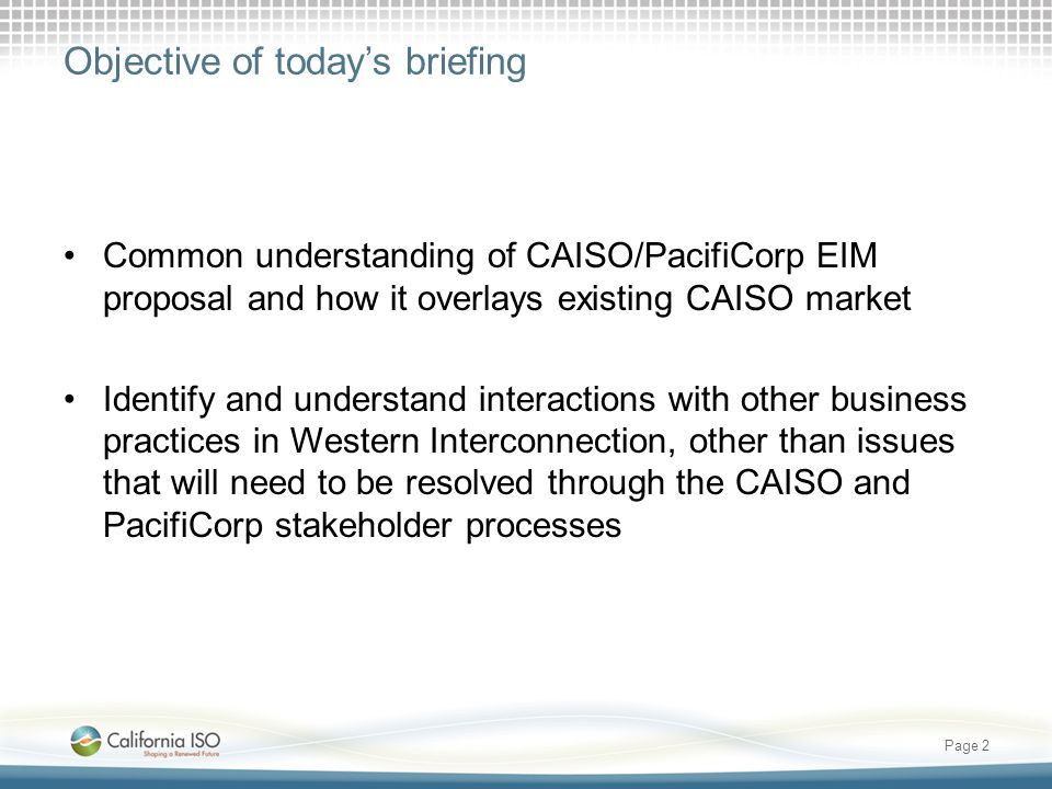 Objective of todays briefing Common understanding of CAISO/PacifiCorp EIM proposal and how it overlays existing CAISO market Identify and understand interactions with other business practices in Western Interconnection, other than issues that will need to be resolved through the CAISO and PacifiCorp stakeholder processes Page 2