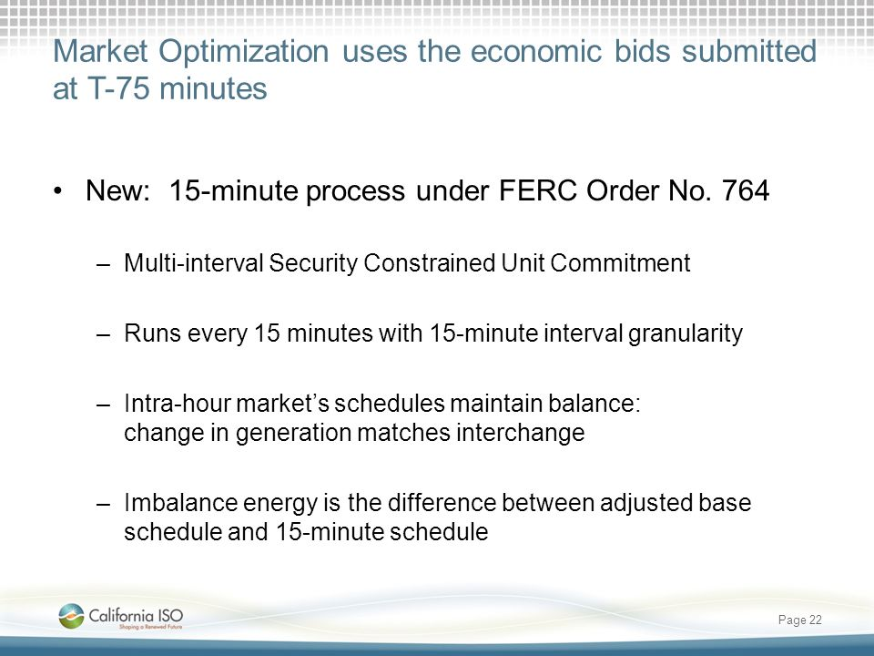 Market Optimization uses the economic bids submitted at T-75 minutes New: 15-minute process under FERC Order No. 764 –Multi-interval Security Constrai