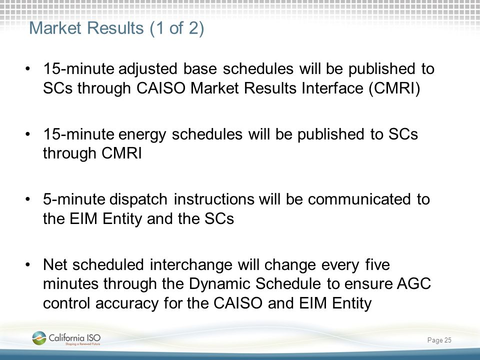 Market Results (1 of 2) 15-minute adjusted base schedules will be published to SCs through CAISO Market Results Interface (CMRI) 15-minute energy schedules will be published to SCs through CMRI 5-minute dispatch instructions will be communicated to the EIM Entity and the SCs Net scheduled interchange will change every five minutes through the Dynamic Schedule to ensure AGC control accuracy for the CAISO and EIM Entity Page 25
