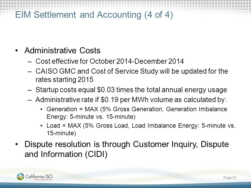 EIM Settlement and Accounting (4 of 4) Administrative Costs –Cost effective for October 2014-December 2014 –CAISO GMC and Cost of Service Study will be updated for the rates starting 2015 –Startup costs equal $0.03 times the total annual energy usage –Administrative rate if $0.19 per MWh volume as calculated by: Generation = MAX (5% Gross Generation, Generation Imbalance Energy: 5-minute vs.