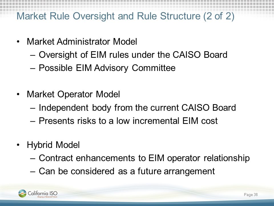 Market Rule Oversight and Rule Structure (2 of 2) Market Administrator Model –Oversight of EIM rules under the CAISO Board –Possible EIM Advisory Committee Market Operator Model –Independent body from the current CAISO Board –Presents risks to a low incremental EIM cost Hybrid Model –Contract enhancements to EIM operator relationship –Can be considered as a future arrangement Page 38