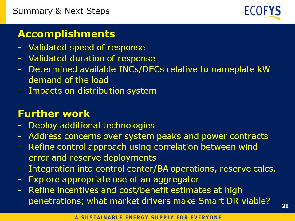 Summary & Next Steps Accomplishments -Validated speed of response -Validated duration of response -Determined available INCs/DECs relative to nameplate kW demand of the load -Impacts on distribution system Further work -Deploy additional technologies -Address concerns over system peaks and power contracts -Refine control approach using correlation between wind error and reserve deployments -Integration into control center/BA operations, reserve calcs.
