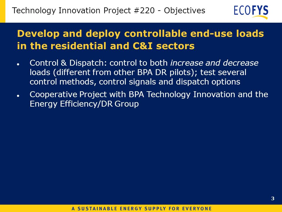 Develop and deploy controllable end-use loads in the residential and C&I sectors Control & Dispatch: control to both increase and decrease loads (different from other BPA DR pilots); test several control methods, control signals and dispatch options Cooperative Project with BPA Technology Innovation and the Energy Efficiency/DR Group Technology Innovation Project #220 - Objectives 3