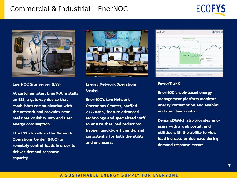 Commercial & Industrial - EnerNOC Energy Network Operations Center EnerNOC s two Network Operations Centers, staffed 24x7x365, feature advanced technology and specialized staff to ensure that load reductions happen quickly, efficiently, and consistently for both the utility and end users.