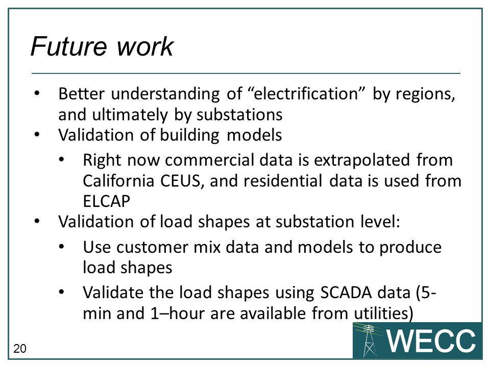 20 Better understanding of electrification by regions, and ultimately by substations Validation of building models Right now commercial data is extrap