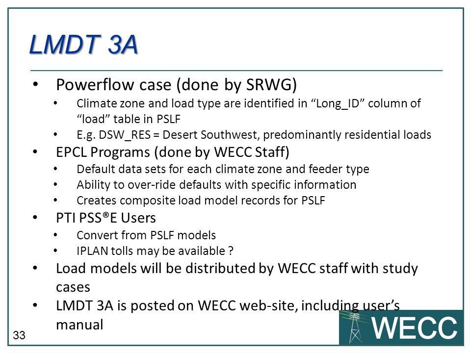 33 Powerflow case (done by SRWG) Climate zone and load type are identified in Long_ID column of load table in PSLF E.g. DSW_RES = Desert Southwest, pr