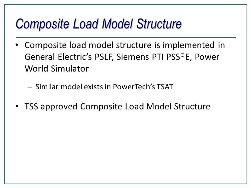Conclusions WECC Composite load model is implemented in GE PSLF, Siemens PTI PSS®E, Power World, Power Tech TSAT Tools are developed for load model data management Default sets are developed: – 12 climate zones in WECC, – four types of feeders – Summer, winter and shoulder conditions