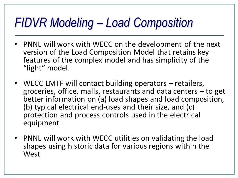 FIDVR Modeling – Load Composition PNNL will work with WECC on the development of the next version of the Load Composition Model that retains key featu