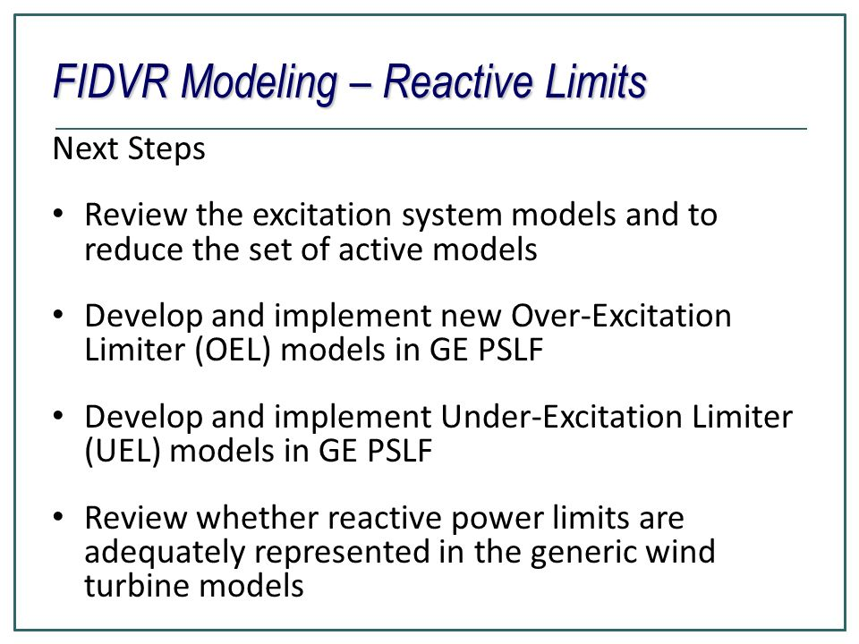 FIDVR Modeling – Reactive Limits Next Steps Review the excitation system models and to reduce the set of active models Develop and implement new Over-