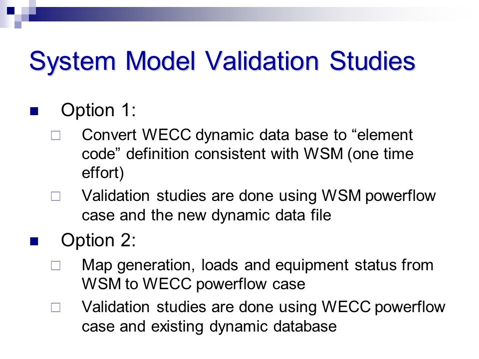 System Model Validation Studies Option 1: Convert WECC dynamic data base to element code definition consistent with WSM (one time effort) Validation s