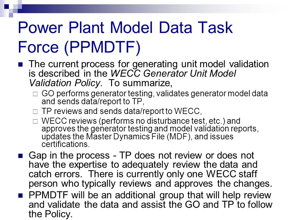 Power Plant Model Data Task Force (PPMDTF) The current process for generating unit model validation is described in the WECC Generator Unit Model Vali
