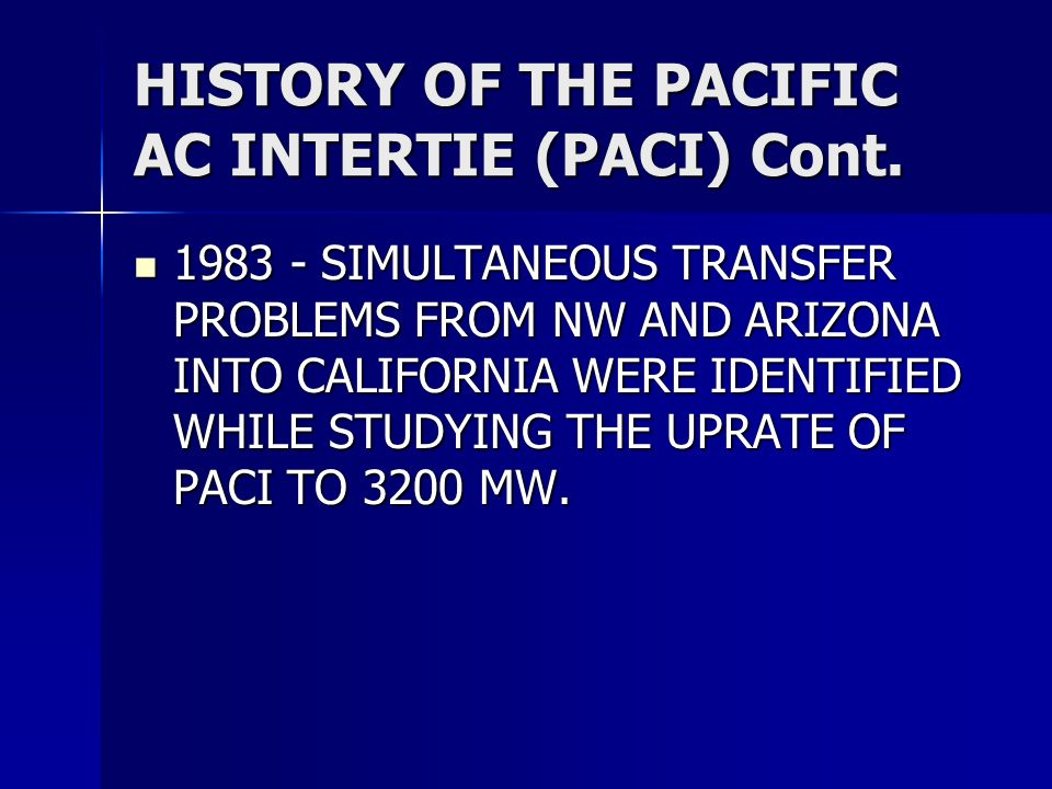 HISTORY OF THE PACIFIC AC INTERTIE (PACI) Cont. 1983 - SIMULTANEOUS TRANSFER PROBLEMS FROM NW AND ARIZONA INTO CALIFORNIA WERE IDENTIFIED WHILE STUDYI
