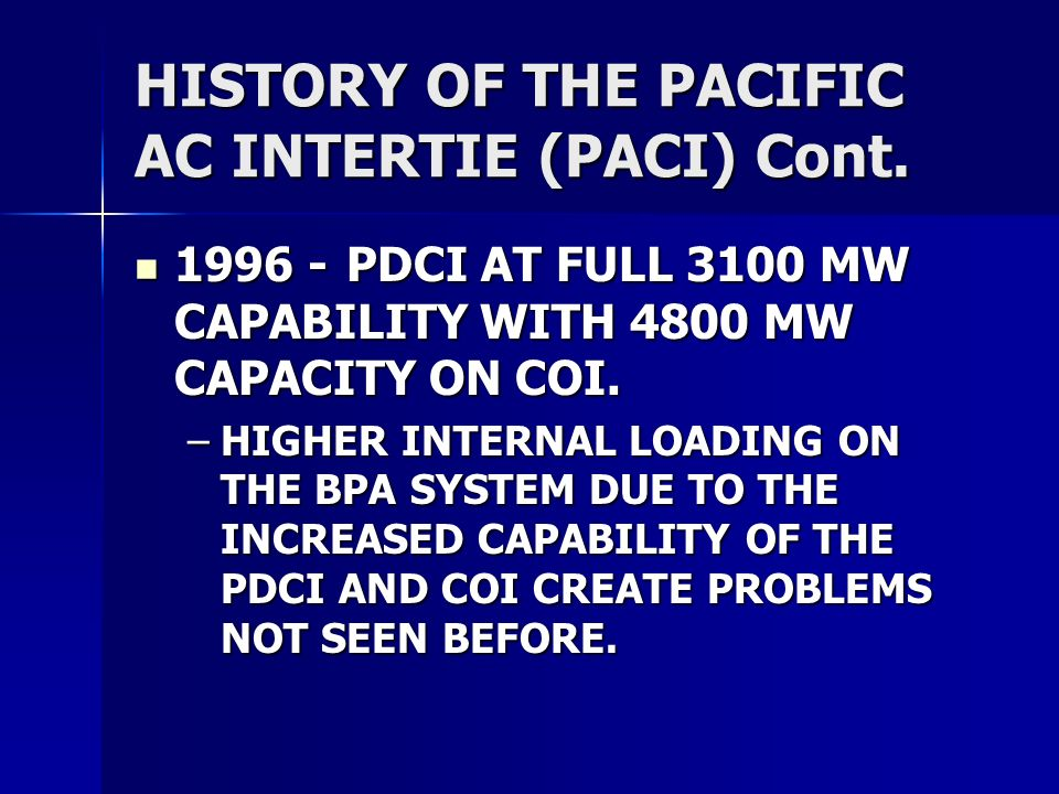 HISTORY OF THE PACIFIC AC INTERTIE (PACI) Cont. 1996 -PDCI AT FULL 3100 MW CAPABILITY WITH 4800 MW CAPACITY ON COI. 1996 -PDCI AT FULL 3100 MW CAPABIL