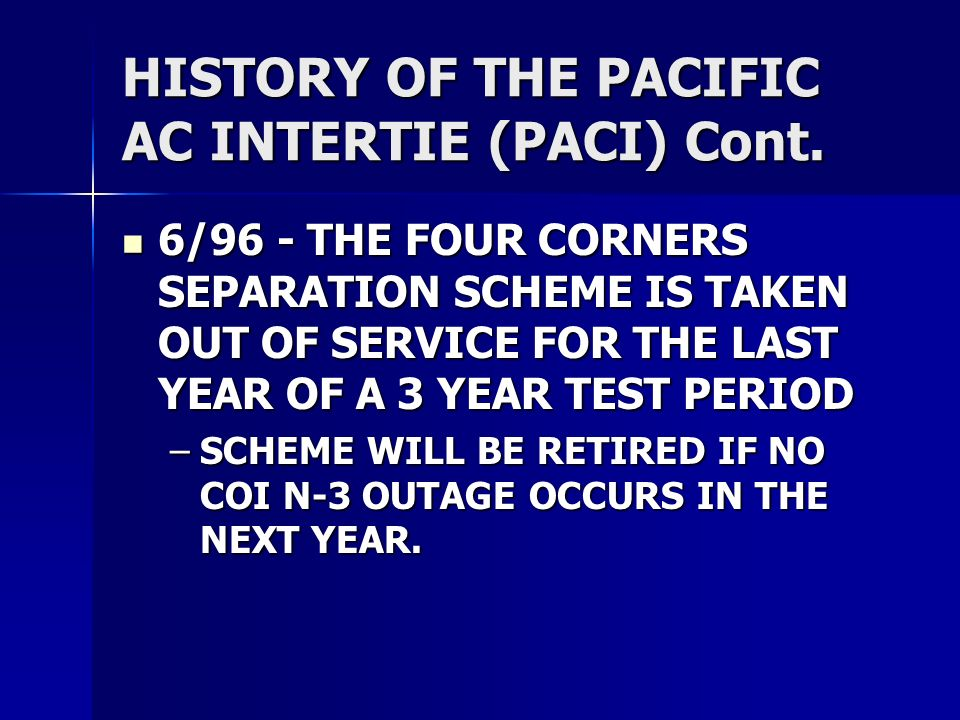 HISTORY OF THE PACIFIC AC INTERTIE (PACI) Cont. 6/96 - THE FOUR CORNERS SEPARATION SCHEME IS TAKEN OUT OF SERVICE FOR THE LAST YEAR OF A 3 YEAR TEST P