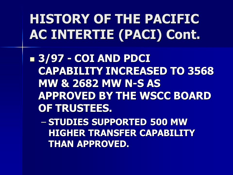 HISTORY OF THE PACIFIC AC INTERTIE (PACI) Cont. 3/97 - COI AND PDCI CAPABILITY INCREASED TO 3568 MW & 2682 MW N-S AS APPROVED BY THE WSCC BOARD OF TRU