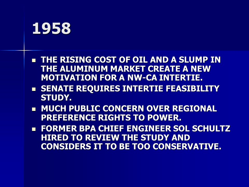 1958 THE RISING COST OF OIL AND A SLUMP IN THE ALUMINUM MARKET CREATE A NEW MOTIVATION FOR A NW-CA INTERTIE. THE RISING COST OF OIL AND A SLUMP IN THE