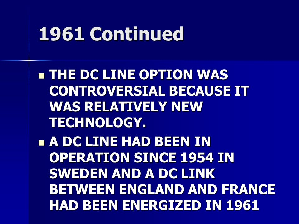 1961 Continued THE DC LINE OPTION WAS CONTROVERSIAL BECAUSE IT WAS RELATIVELY NEW TECHNOLOGY. THE DC LINE OPTION WAS CONTROVERSIAL BECAUSE IT WAS RELA