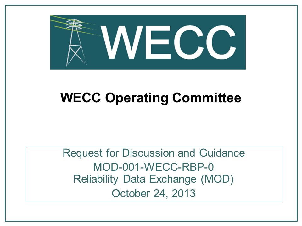 WECC Operating Committee Request for Discussion and Guidance MOD-001-WECC-RBP-0 Reliability Data Exchange (MOD) October 24, 2013