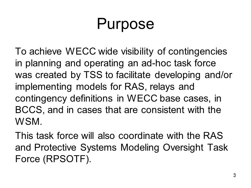 3 Purpose To achieve WECC wide visibility of contingencies in planning and operating an ad-hoc task force was created by TSS to facilitate developing and/or implementing models for RAS, relays and contingency definitions in WECC base cases, in BCCS, and in cases that are consistent with the WSM.