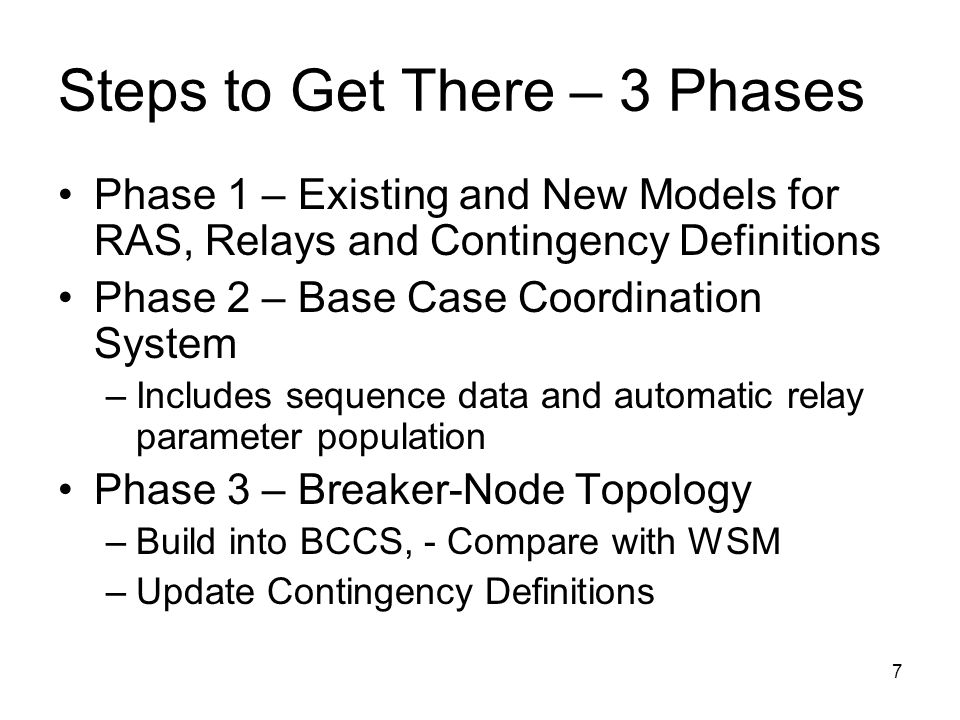 7 Steps to Get There – 3 Phases Phase 1 – Existing and New Models for RAS, Relays and Contingency Definitions Phase 2 – Base Case Coordination System –Includes sequence data and automatic relay parameter population Phase 3 – Breaker-Node Topology –Build into BCCS, - Compare with WSM –Update Contingency Definitions