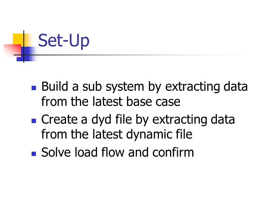 Set-Up Build a sub system by extracting data from the latest base case Create a dyd file by extracting data from the latest dynamic file Solve load fl