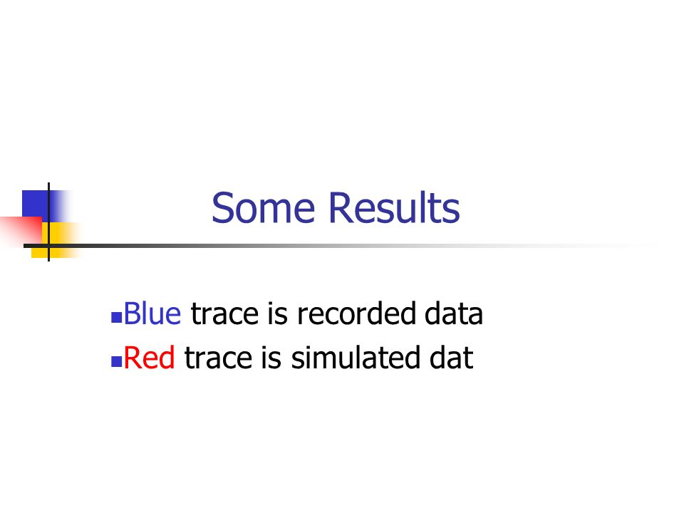 Some Results Blue trace is recorded data Red trace is simulated dat