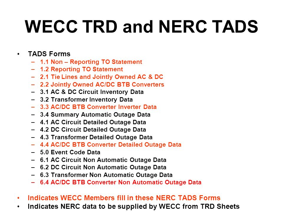 WECC TRD and NERC TADS TADS Forms –1.1 Non – Reporting TO Statement –1.2 Reporting TO Statement –2.1 Tie Lines and Jointly Owned AC & DC –2.2 Jointly Owned AC/DC BTB Converters –3.1 AC & DC Circuit Inventory Data –3.2 Transformer Inventory Data –3.3 AC/DC BTB Converter Inverter Data –3.4 Summary Automatic Outage Data –4.1 AC Circuit Detailed Outage Data –4.2 DC Circuit Detailed Outage Data –4.3 Transformer Detailed Outage Data –4.4 AC/DC BTB Converter Detailed Outage Data –5.0 Event Code Data –6.1 AC Circuit Non Automatic Outage Data –6.2 DC Circuit Non Automatic Outage Data –6.3 Transformer Non Automatic Outage Data –6.4 AC/DC BTB Converter Non Automatic Outage Data Indicates WECC Members fill in these NERC TADS Forms Indicates NERC data to be supplied by WECC from TRD Sheets